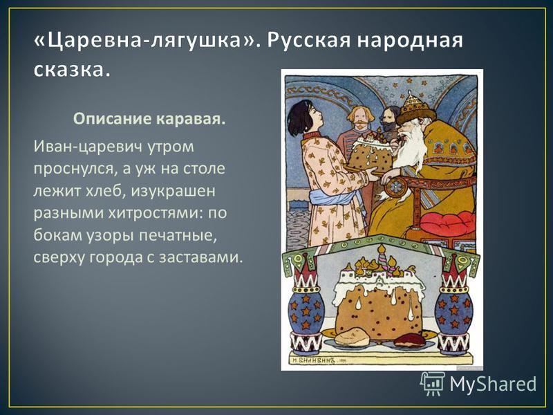 Описание каравая. Иван - царевич утром проснулся, а уж на столе лежит хлеб, изукрашен разными хитростями : по бокам узоры печатные, сверху города с заставами.
