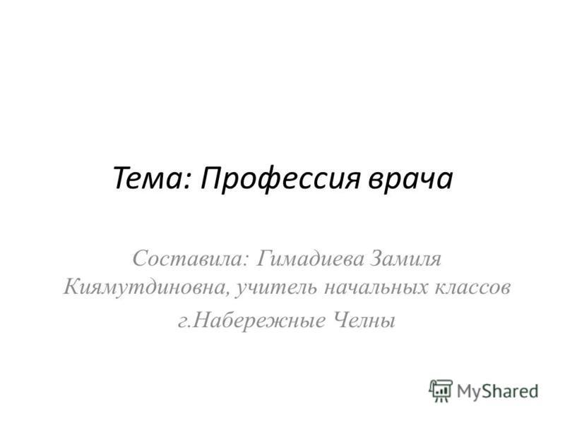 Тема: Профессия врача Составила: Гимадиева Замиля Киямутдиновна, учитель начальных классов г.Набережные Челны