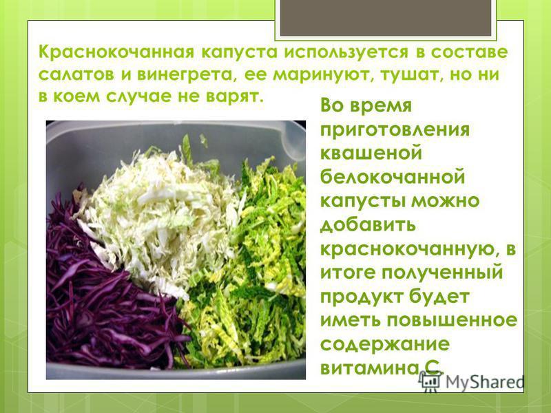 Краснокочанная капуста используется в составе салатов и винегрета, ее маринуют, тушат, но ни в коем случае не варят. Во время приготовления квашеной белокочанной капусты можно добавить краснокочанную, в итоге полученный продукт будет иметь повышенное