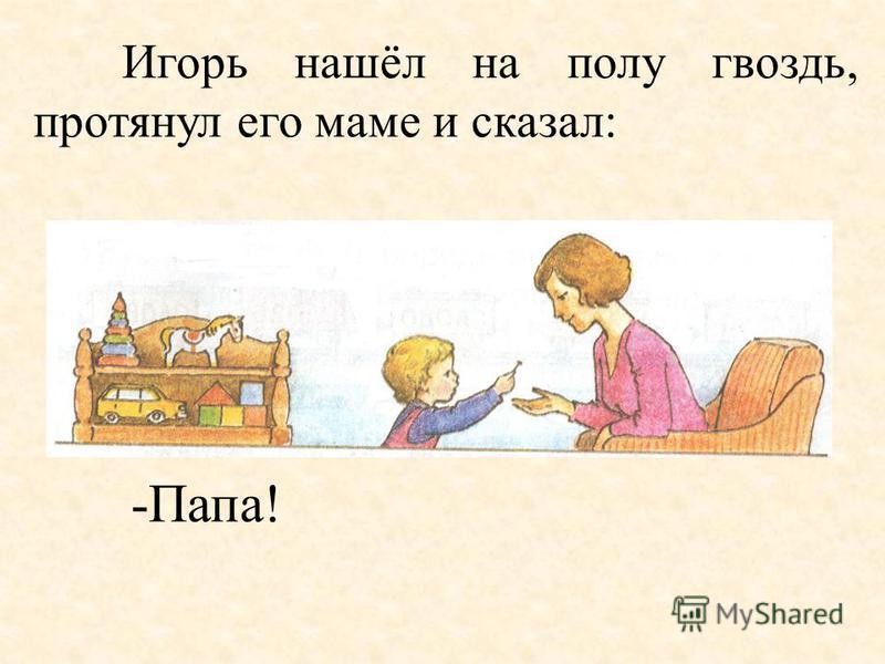 Игорь нашёл на полу гвоздь, протянул его маме и сказал: -Папа!