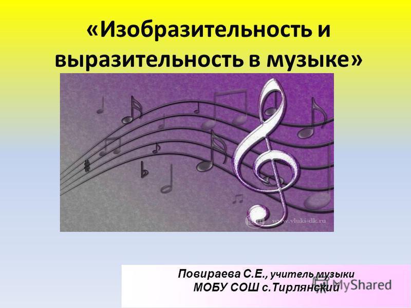 «Изобразительность и выразительность в музыке» Повираева С. Е., учитель музыки МОБУ СОШ с.Тирлянский