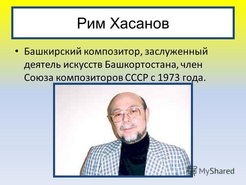 Рим Хасанов Башкирский композитор, заслуженный деятель искусств Башкортостана, член Союза композиторов СССР с 1973 года.