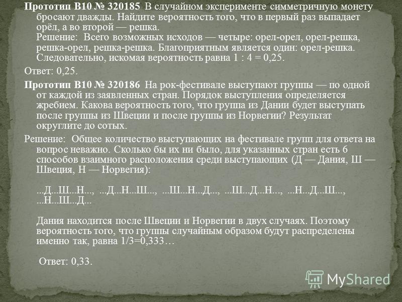 Прототип B10 320185 В случайном эксперименте симметричную монету бросают дважды. Найдите вероятность того, что в первый раз выпадает орёл, а во второй решка. Решeние: Всего возможных исходов четыре: орел-орел, орел-решка, решка-орел, решка-решка. Бла