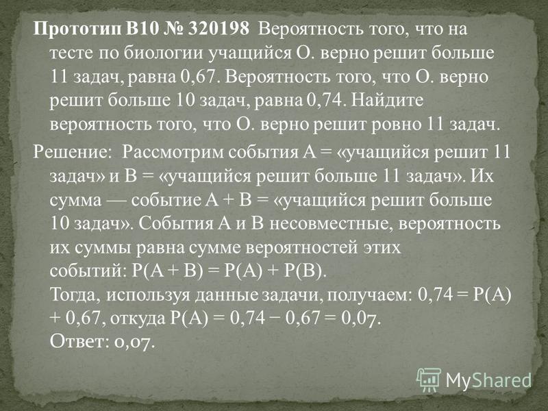 Прототип B10 320198 Вероятность того, что на тесте по биологии учащийся О. верно решит больше 11 задач, равна 0,67. Вероятность того, что О. верно решит больше 10 задач, равна 0,74. Найдите вероятность того, что О. верно решит ровно 11 задач. Решeние