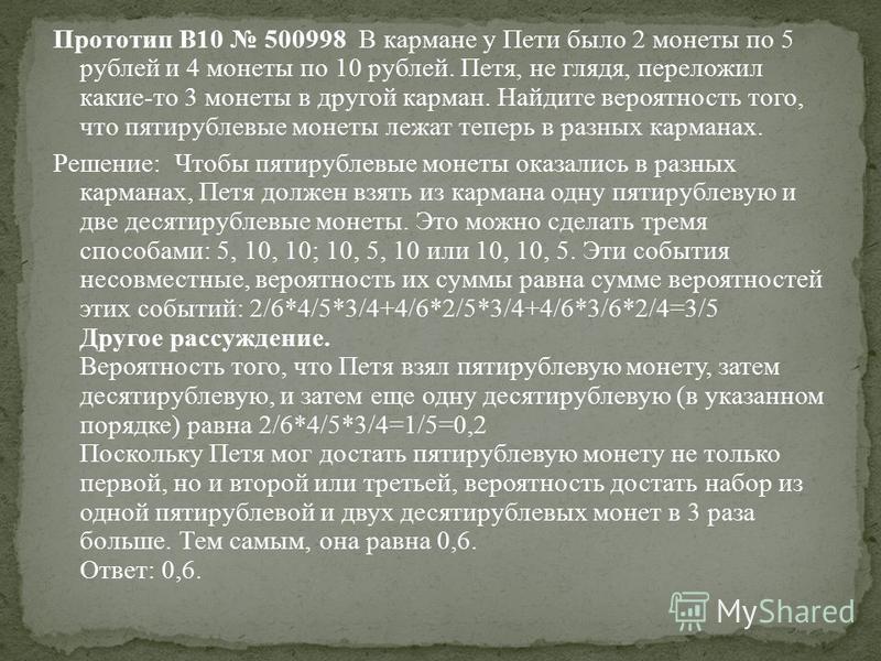 Прототип B10 500998 В кармане у Пети было 2 монеты по 5 рублей и 4 монеты по 10 рублей. Петя, не глядя, переложил какие-то 3 монеты в другой карман. Найдите вероятность того, что пятирублевые монеты лежат теперь в разных карманах. Решeние: Чтобы пяти