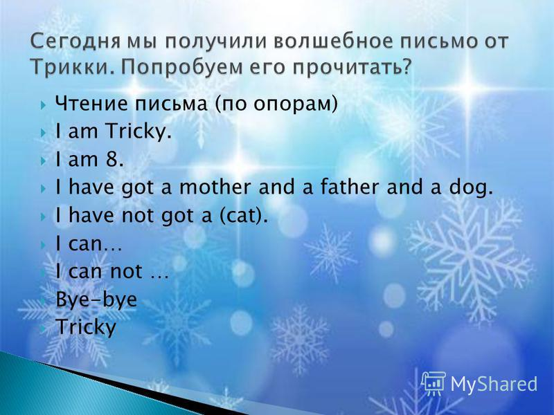 Чтение письма (по опорам) I am Tricky. I am 8. I have got a mother and a father and a dog. I have not got a (cat). I can… I can not … Bye-bye Tricky