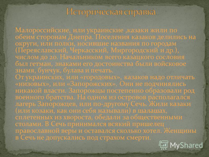 Малороссийские, или украинские,казаки жили по обеим сторонам Днепра. Поселения казаков делились на округи, или полки, носившие названия по городам (Переяславский, Черкасский, Миргородский и др.), числом до 20. Начальником всего казацкого сословия был