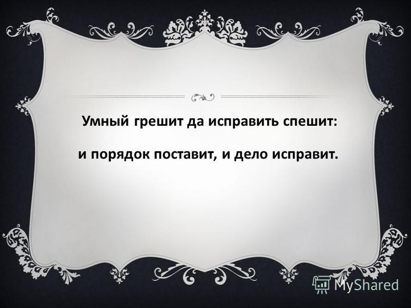 Умный грешит да исправить спешит: и порядок поставит, и дело исправит.