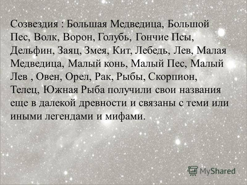 Созвездия : Большая Медведица, Большой Пес, Волк, Ворон, Голубь, Гончие Псы, Дельфин, Заяц, Змея, Кит, Лебедь, Лев, Малая Медведица, Малый конь, Малый Пес, Малый Лев, Овен, Орел, Рак, Рыбы, Скорпион, Телец, Южная Рыба получили свои названия еще в дал