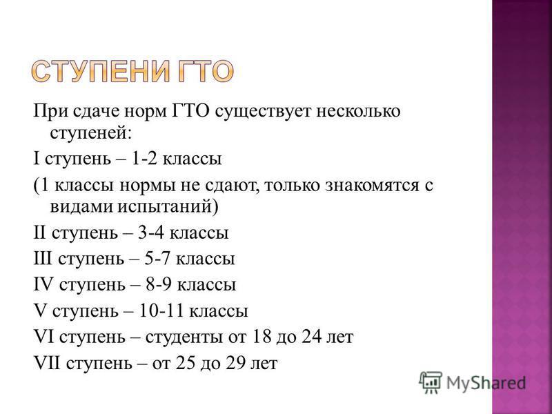 При сдаче норм ГТО существует несколько ступеней: I ступень – 1-2 классы (1 классы нормы не сдают, только знакомятся с видами испытаний) II ступень – 3-4 классы III ступень – 5-7 классы IV ступень – 8-9 классы V ступень – 10-11 классы VI ступень – ст