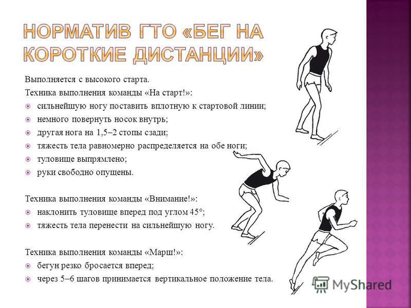 Выполняется с высокого старта. Техника выполнения команды «На старт!»: сильнейшую ногу поставить вплотную к стартовой линии; немного повернуть носок внутрь; другая нога на 1,5–2 стопы сзади; тяжесть тела равномерно распределяется на обе ноги; туловищ