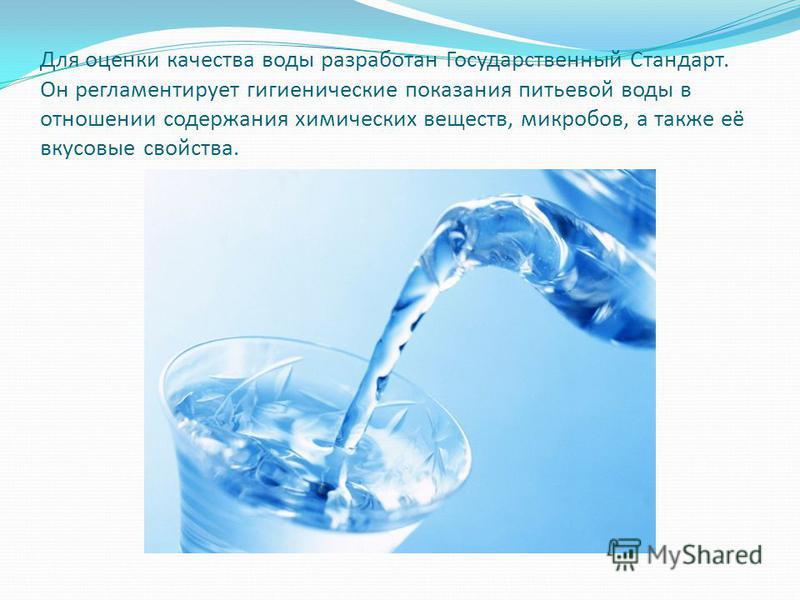 Для оценки качества воды разработан Государственный Стандарт. Он регламентирует гигиенические показания питьевой воды в отношении содержания химических веществ, микробов, а также её вкусовые свойства.