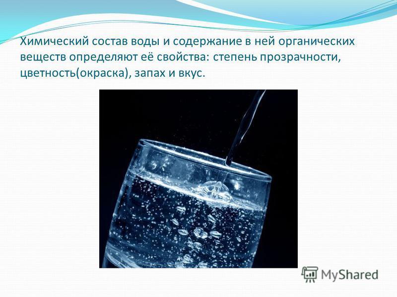 Химический состав воды и содержание в ней органических веществ определяют её свойства: степень прозрачности, цветность(окраска), запах и вкус.