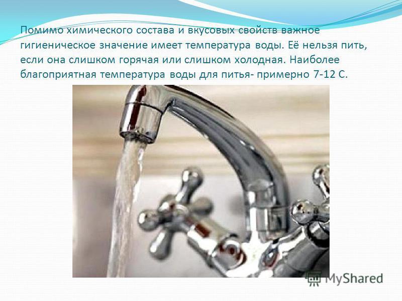 Помимо химического состава и вкусовых свойств важное гигиеническое значение имеет температура воды. Её нельзя пить, если она слишком горячая или слишком холодная. Наиболее благоприятная температура воды для питья- примерно 7-12 С.