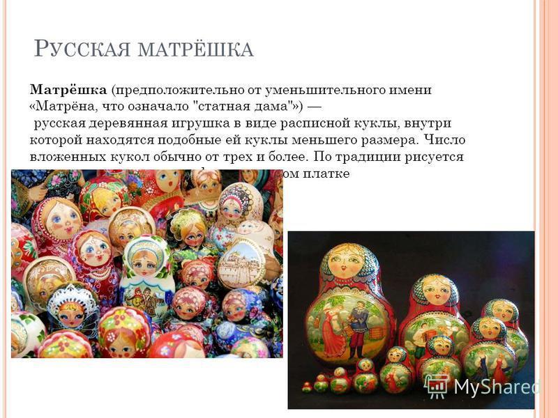 Р УССКАЯ МАТРЁШКА Матрёшка (предположительно от уменьшительного имени «Матрёна, что означало
