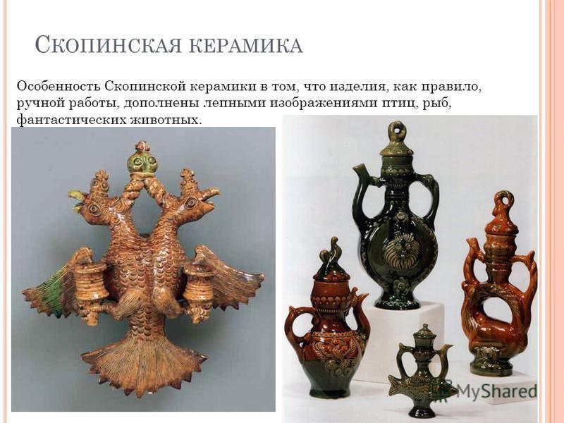 С КОПИНСКАЯ КЕРАМИКА Особенность Скопинской керамики в том, что изделия, как правило, ручной работы, дополнены лепными изображениями птиц, рыб, фантастических животных.