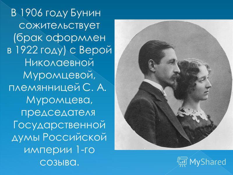 В 1906 году Бунин сожительствует (брак оформлен в 1922 году) с Верой Николаевной Муромцевой, племянницей С. А. Муромцева, председателя Государственной думы Российской империи 1-го созыва.