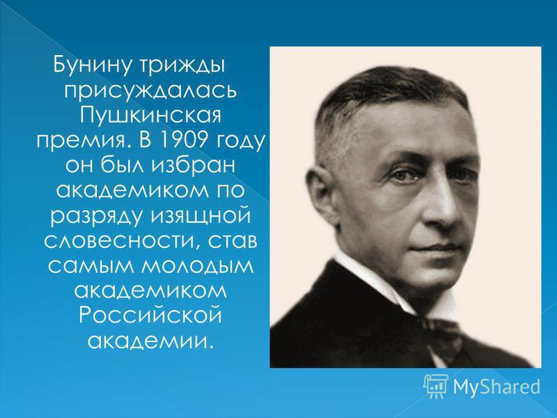 Бунину трижды присуждалась Пушкинская премия. В 1909 году он был избран академиком по разряду изящной словесности, став самым молодым академиком Российской академии.