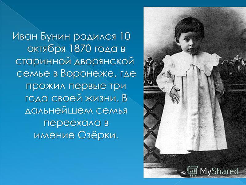 Иван Бунин родился 10 октября 1870 года в старинной дворянской семье в Воронеже, где прожил первые три года своей жизни. В дальнейшем семья переехала в имение Озёрки.