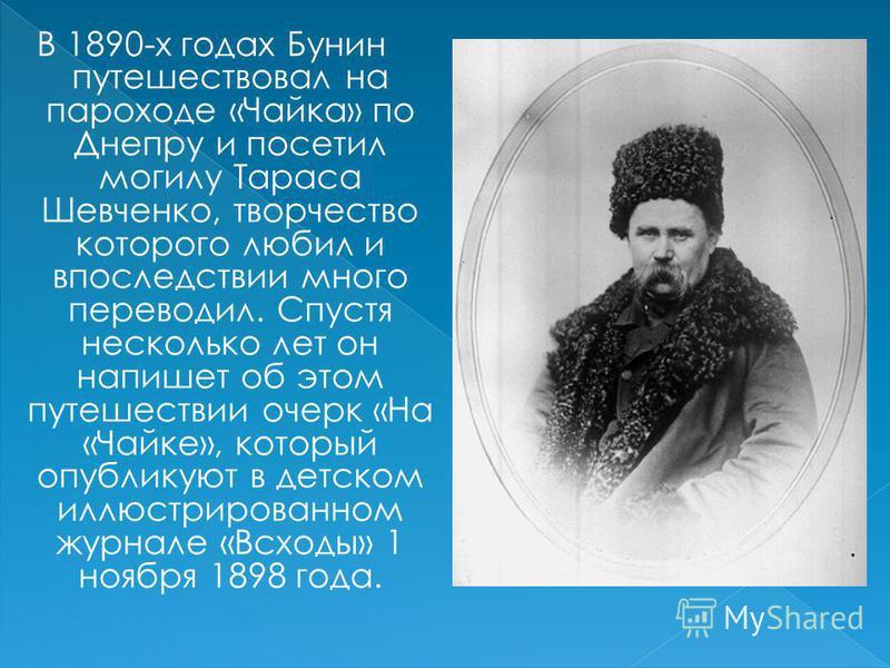 В 1890-х годах Бунин путешествовал на пароходе «Чайка» по Днепру и посетил могилу Тараса Шевченко, творчество которого любил и впоследствии много переводил. Спустя несколько лет он напишет об этом путешествии очерк «На «Чайке», который опубликуют в д