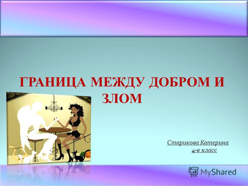 ГРАНИЦА МЕЖДУ ДОБРОМ И ЗЛОМ Старикова Катерина 4-в класс