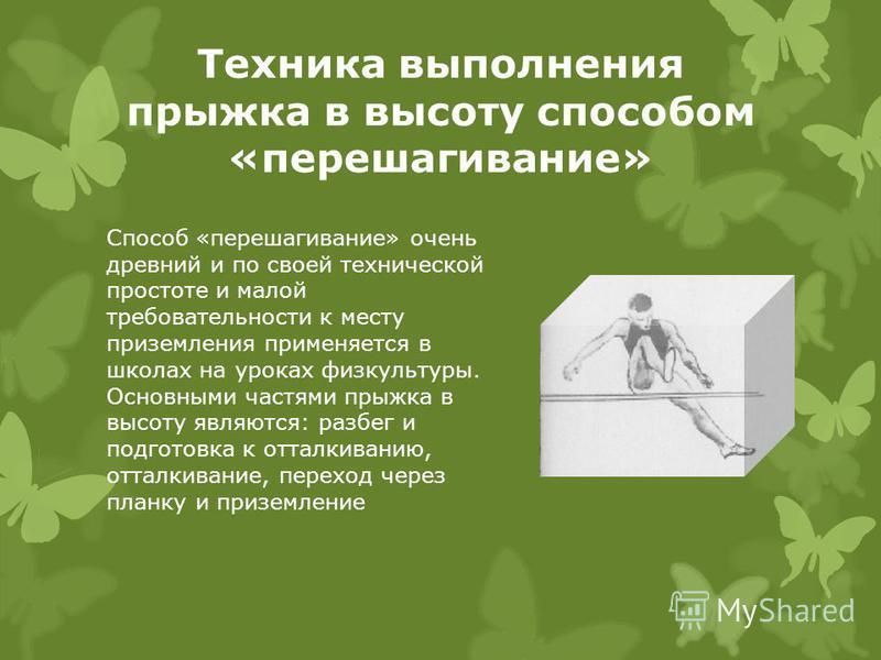 Техника выполнения прыжка в высоту способом «перешагивание» Способ «перешагивание» очень древний и по своей технической простоте и малой требовательности к месту приземления применяется в школах на уроках физкультуры. Основными частями прыжка в высот
