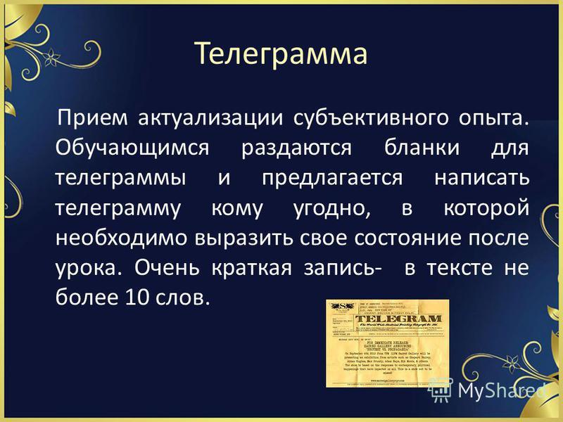 Телеграмма Прием актуализации субъективного опыта. Обучающимся раздаются бланки для телеграммы и предлагается написать телеграмму кому угодно, в которой необходимо выразить свое состояние после урока. Очень краткая запись- в тексте не более 10 слов.