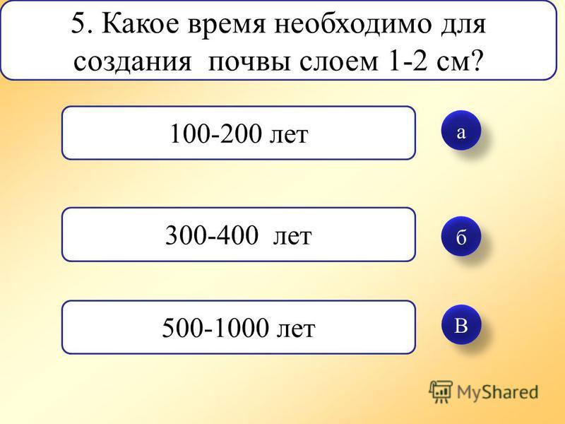 а а б б В В 5. Какое время необходимо для создания почвы слоем 1-2 см? 100-200 лет 300-400 лет 500-1000 лет