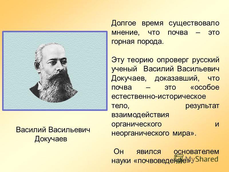 Долгое время существовало мнение, что почва – это горная порода. Эту теорию опроверг русский ученый Василий Васильевич Докучаев, доказавший, что почва – это «особое естественно-историческое тело, результат взаимодействия органического и неорганическо