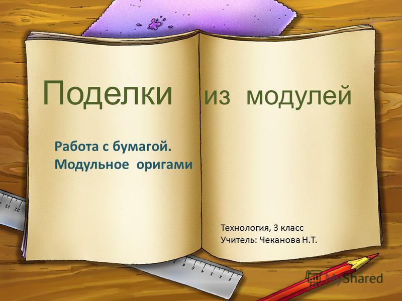 Поделки из модулей Работа с бумагой. Модульное оригами Технология, 3 класс Учитель: Чеканова Н.Т.