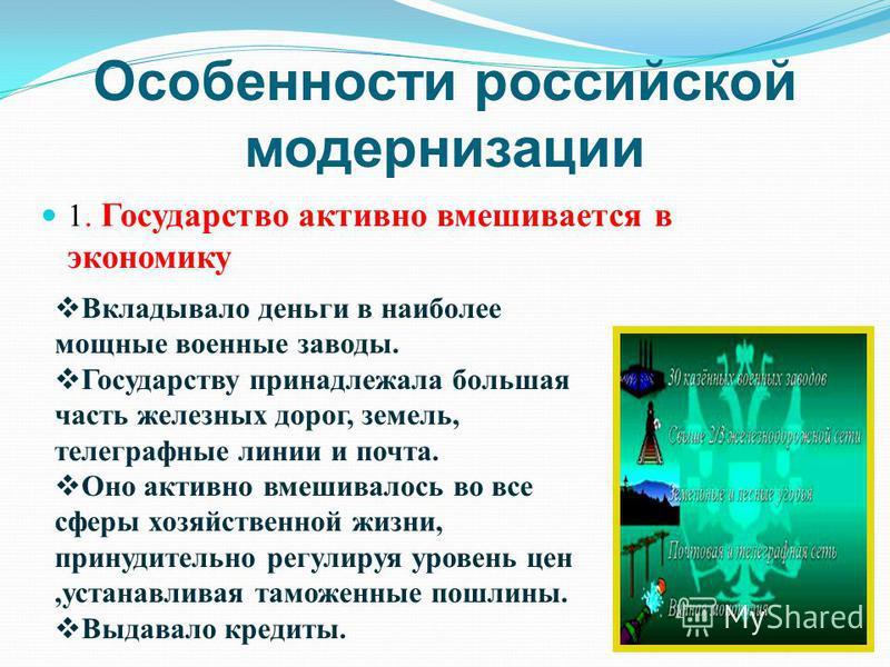 Особенности российской модернизации 1. Государство активно вмешивается в экономику Вкладывало деньги в наиболее мощные военные заводы. Государству принадлежала большая часть железных дорог, земель, телеграфные линии и почта. Оно активно вмешивалось в