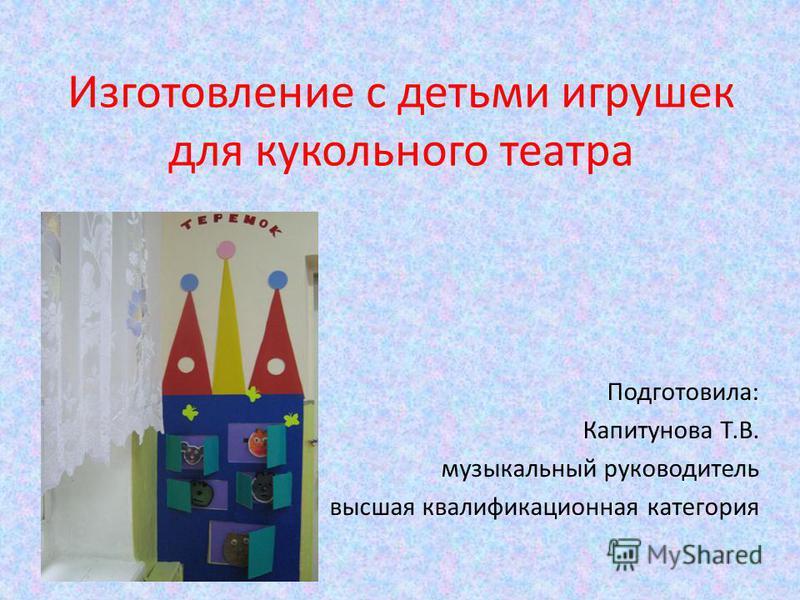 Изготовление с детьми игрушек для кукольного театра Подготовила: Капитунова Т.В. музыкальный руководитель высшая квалификационная категория