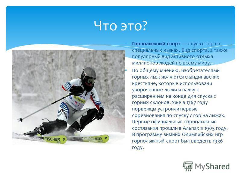 Что это? Горнолыжный спорт спуск с гор на специальных лыжах. Вид спорта, а также популярный вид активного отдыха миллионов людей по всему миру. По общему мнению, изобретателями горных лыж являются скандинавские крестьяне, которые использовали укороче