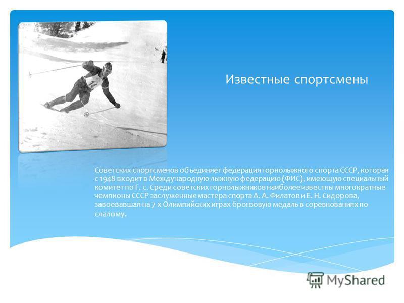 Известные спортсмены Советских спортсменов объединяет федерация горнолыжного спорта СССР, которая с 1948 входит в Международную лыжную федерацию (ФИС), имеющую специальный комитет по Г. с. Среди советских горнолыжников наиболее известны многократные