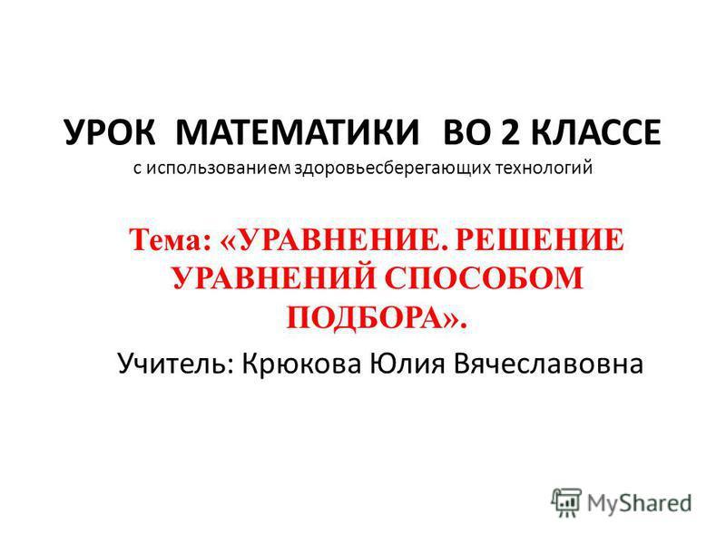 УРОК МАТЕМАТИКИ ВО 2 КЛАССЕ с использованием здоровьесберегающих технологий Тема: «УРАВНЕНИЕ. РЕШЕНИЕ УРАВНЕНИЙ СПОСОБОМ ПОДБОРА». Учитель: Крюкова Юлия Вячеславовна
