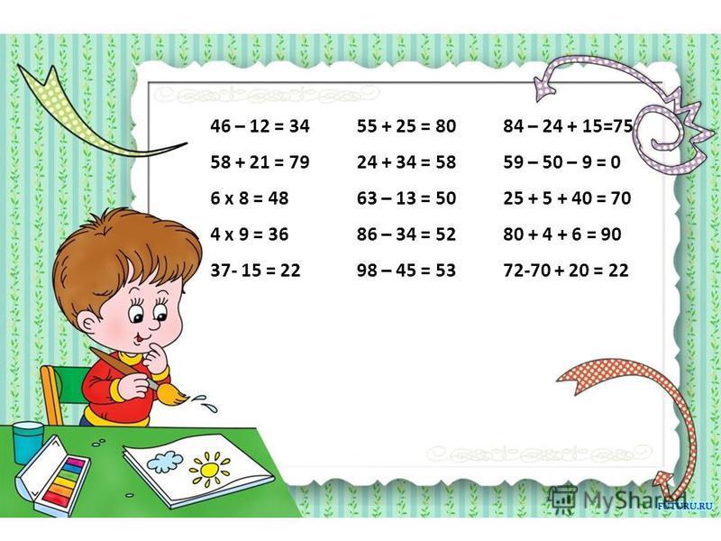 46 – 12 = 34 58 + 21 = 79 6 х 8 = 48 4 х 9 = 36 37- 15 = 22 55 + 25 = 80 24 + 34 = 58 63 – 13 = 50 86 – 34 = 52 98 – 45 = 53 84 – 24 + 15=75 59 – 50 – 9 = 0 25 + 5 + 40 = 70 80 + 4 + 6 = 90 72-70 + 20 = 22