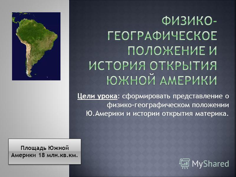 Цели урока: сформировать представление о физико-географическом положении Ю.Америки и истории открытия материка. Площадь Южной Америки 18 млн.кв.км.