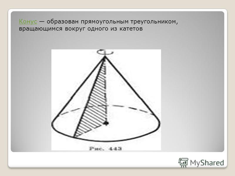 Конус Конус образован прямоугольным треугольником, вращающимся вокруг одного из катетов