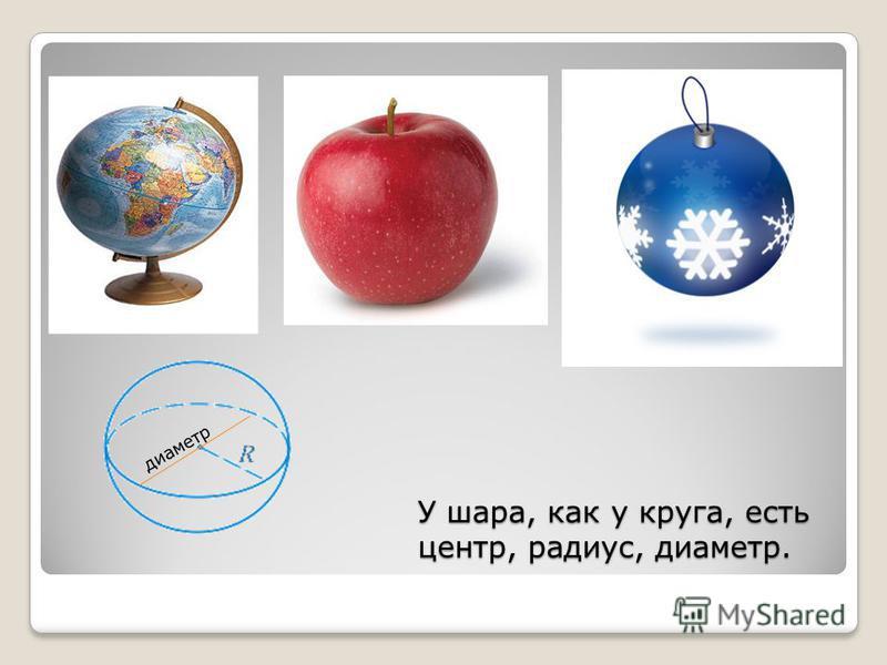 диаметр У шара, как у круга, есть центр, радиус, диаметр.