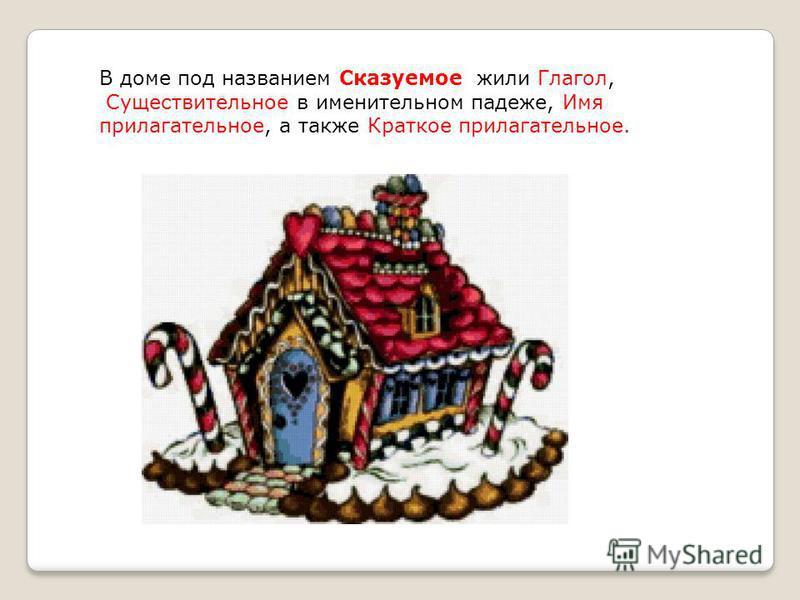 В доме под названием Сказуемое жили Глагол, Существительное в именительном падеже, Имя прилагательное, а также Краткое прилагательное.