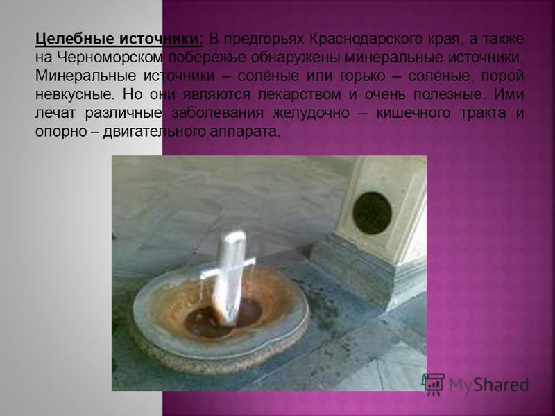 Целебные источники: В предгорьях Краснодарского края, а также на Черноморском побережье обнаружены минеральные источники. Минеральные источники – солёные или горько – солёные, порой невкусные. Но они являются лекарством и очень полезные. Ими лечат ра