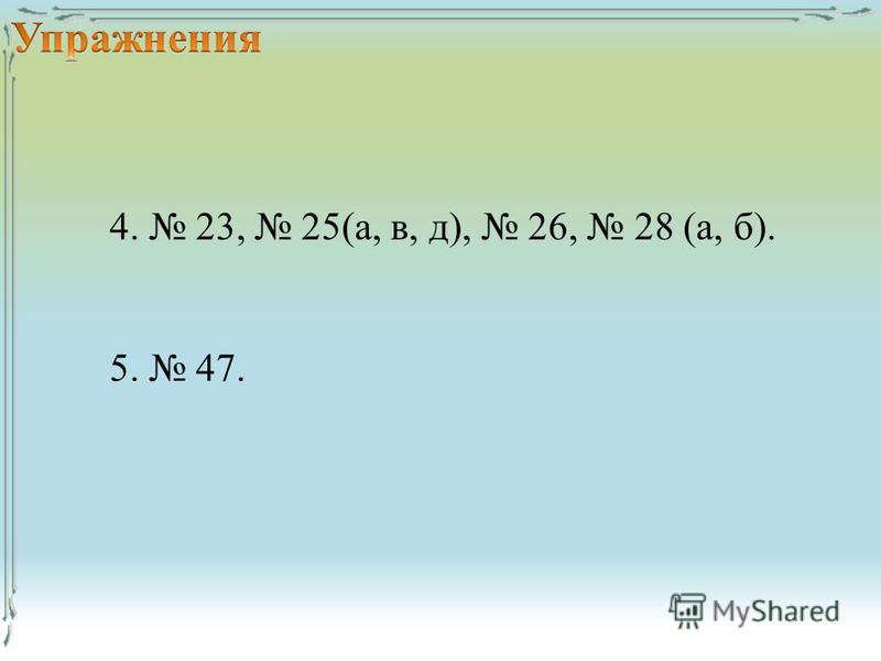 4. 23, 25(а, в, д), 26, 28 (а, б). 5. 47.