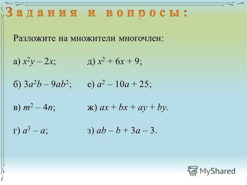 Разложите на множители многочлен: а) х 2 у – 2 х;д) х 2 + 6 х + 9; б) 3a 2 b – 9ab 2 ;е) а 2 – 10 а + 25; в) т 2 – 4 п;ж) ax + bx + ay + by. г) а 3 – а;з) ab – b + 3a – 3.