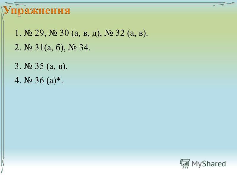 1. 29, 30 (а, в, д), 32 (а, в). 2. 31(а, б), 34. 3. 35 (а, в). 4. 36 (а)*.