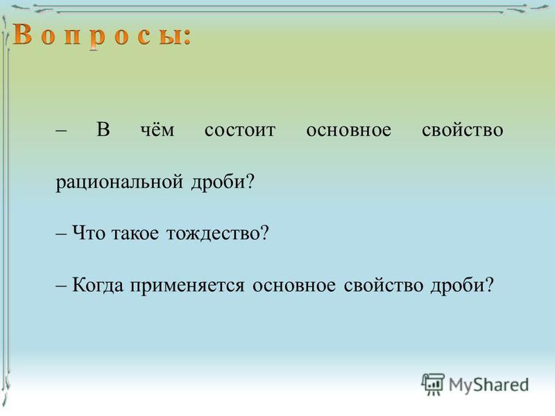 – В чём состоит основное свойство рациональной дроби? – Что такое тождество? – Когда применяется основное свойство дроби?