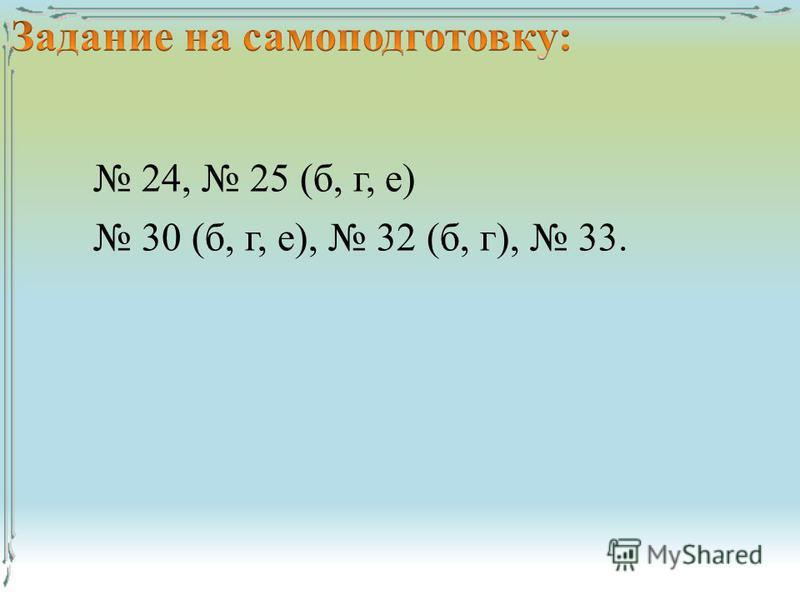 24, 25 (б, г, е) 30 (б, г, е), 32 (б, г), 33.