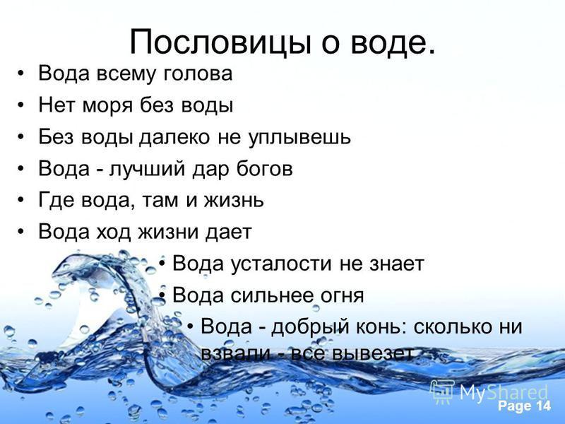 Page 14 Пословицы о воде. Вода всему голова Нет моря без воды Без воды далеко не уплывешь Вода - лучший дар богов Где вода, там и жизнь Вода ход жизни дает Вода усталости не знает Вода сильнее огня Вода - добрый конь: сколько ни взвали - все вывезет