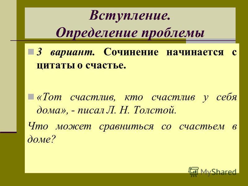 Вступление. Определение проблемы 3 вариант. Сочинение начинается с цитаты о счастье. «Тот счастлив, кто счастлив у себя дома», - писал Л. Н. Толстой. Что может сравниться со счастьем в доме?