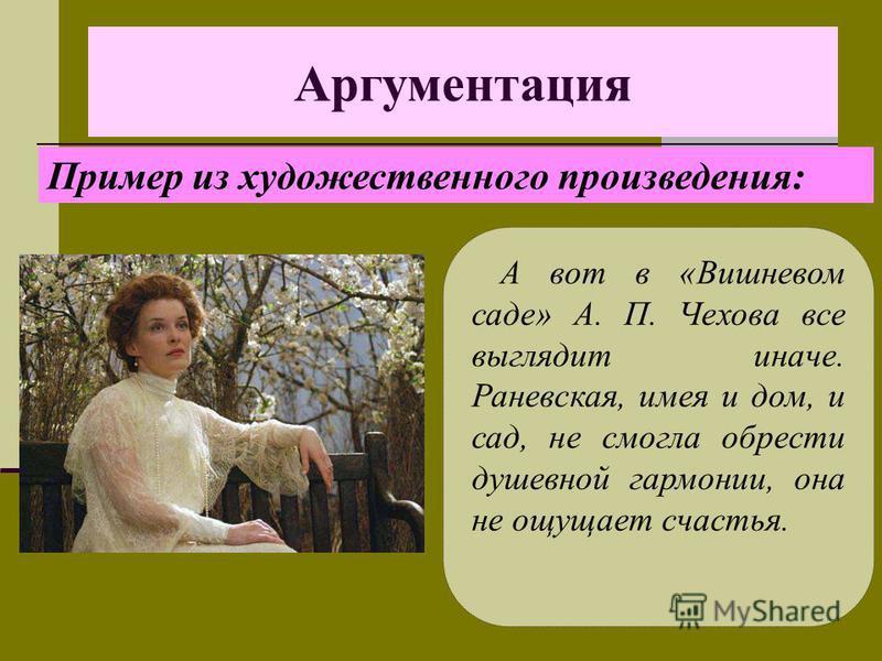 Аргументация А вот в «Вишневом саде» А. П. Чехова все выглядит иначе. Раневская, имея и дом, и сад, не смогла обрести душевной гармонии, она не ощущает счастья. Пример из художественного произведения: