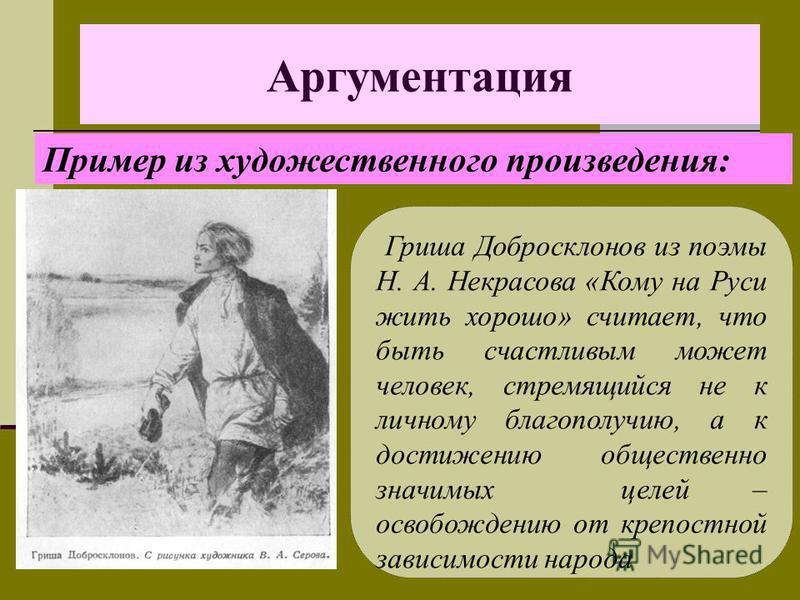 Аргументация Гриша Добросклонов из поэмы Н. А. Некрасова «Кому на Руси жить хорошо» считает, что быть счастливым может человек, стремящийся не к личному благополучию, а к достижению общественно значимых целей – освобождению от крепостной зависимости